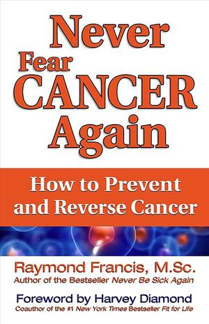 Link to an enlarged image of Never Fear Cancer Again : How to Prevent and Reverse Cancer