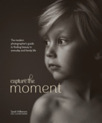 Link to an enlarged image of Capture the Moment : The Modern Photographer's Guide to Finding Beauty in Everyday and Family Life