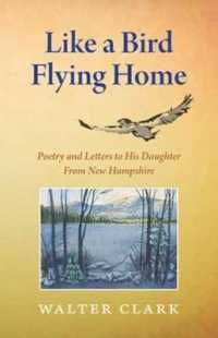Link to an enlarged image of Like a Bird Flying Home : Poetry & Letters to His Daughter from New Hampshire
