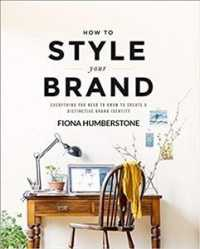 How to Style Your Brand : Everything You Need to Know to Create a Distinctive Brand Identity 9780956454539