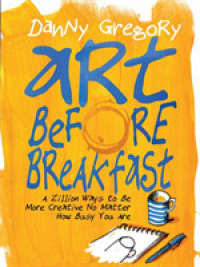 Link to an enlarged image of Art before Breakfast : A Zillion Ways to Be More Creative, No Matter How Busy You Are