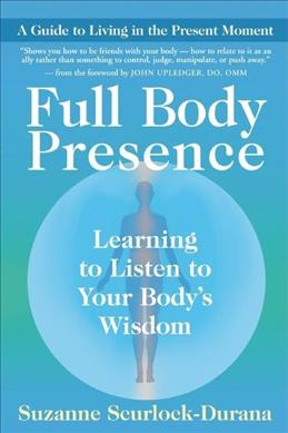 Link to an enlarged image of Full Body Presence : Learing to Listen to Your Body's Wisdom