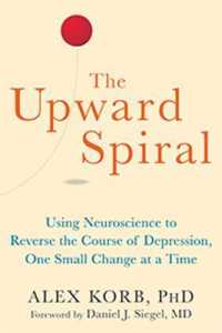 Link to an enlarged image of The Upward Spiral : Using Neuroscience to Reverse the Course of Depression, One Small Change at a Time