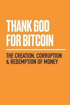 Thank God for Bitcoin: The Creation, Corruption and Redemption of Money 9781641991216