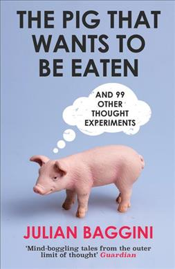 Link to an enlarged image of The Pig That Wants to Be Eaten : And 99 Other Thought Experiments