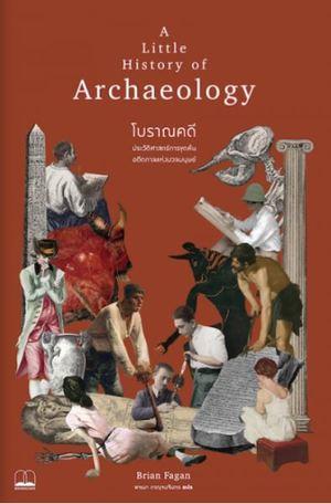 โบราณคดี : ประวัติศาสตร์การขุดค้นอดีตกาลแห่งมวลมนุษย์ A Little History of Archaeology 9786168221242