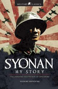 Link to an enlarged image of Military Classics: Syonan My Story : The Japanese Occupation of Singapore -- Paperback / softback